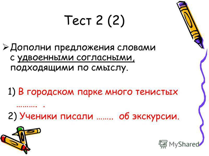Тест 2 (2) Дополни предложения словами с удвмоеными согласными, подходящими по смыслу. 1) В городском парке много тенистых ……….. 2) Ученики писали …….. об экскурсии.