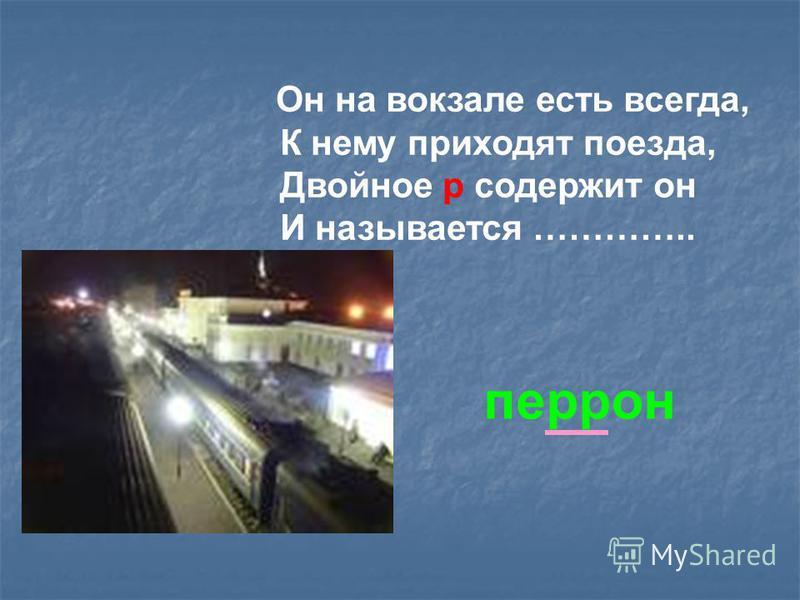 Он на вокзале есть всегда, К нему приходят пмоезда, Двойнмое р содержит он И называется ………….. перрон