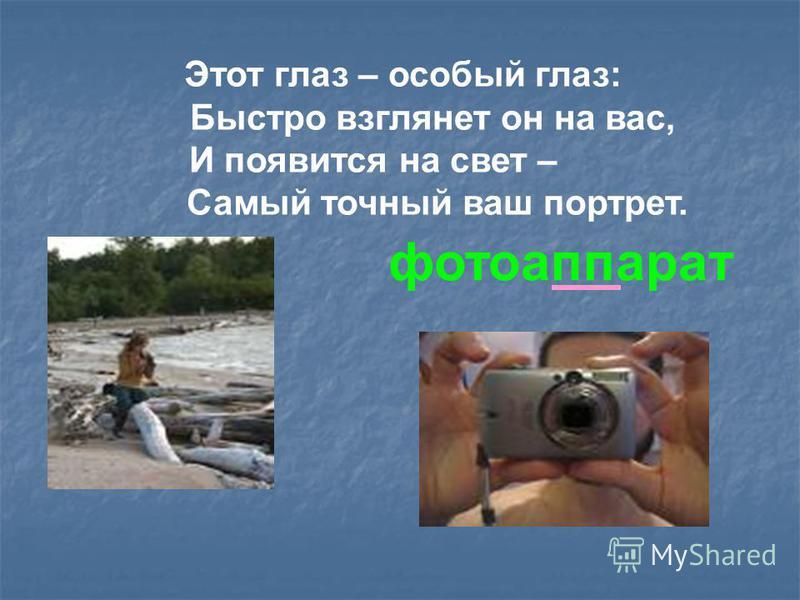 Этот глаз – особый глаз: Быстро взглянет он на вас, И появится на свет – Самый точный ваш портрет. фотоаппарат