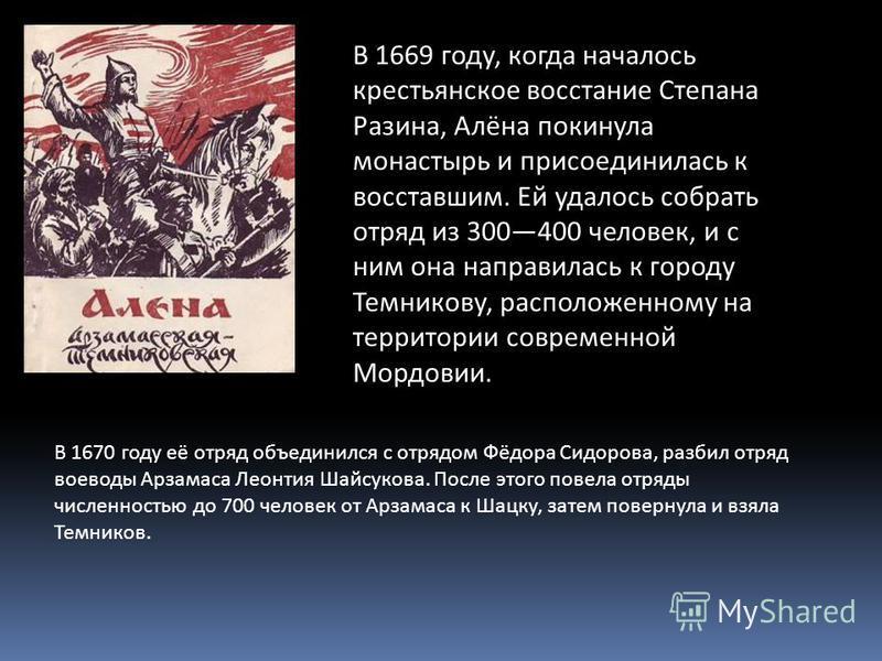 В 1669 году, когда началось крестьянское восстание Степана Разина, Алёна покинула монастырь и присоединилась к восставшим. Ей удалось собрать отряд из 300400 человек, и с ним она направилась к городу Темникову, расположенному на территории современно