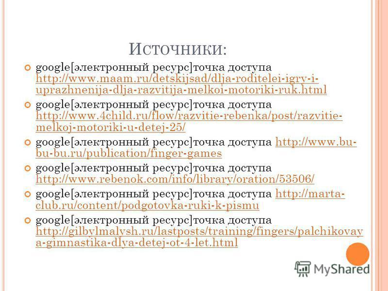 И СТОЧНИКИ : google[электронный ресурс]точка доступа http://www.maam.ru/detskijsad/dlja-roditelei-igry-i- uprazhnenija-dlja-razvitija-melkoi-motoriki-ruk.html http://www.maam.ru/detskijsad/dlja-roditelei-igry-i- uprazhnenija-dlja-razvitija-melkoi-mot