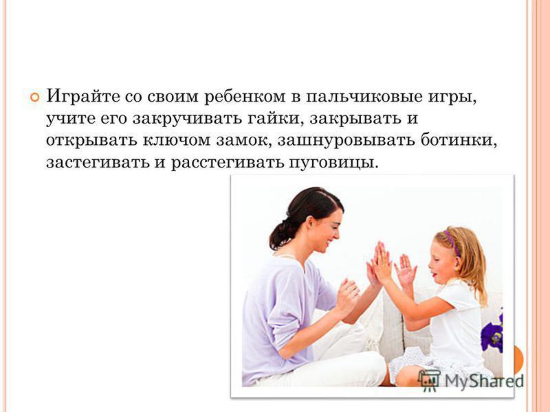 Играйте со своим ребенком в пальчиковые игры, учите его закручивать гайки, закрывать и открывать ключом замок, зашнуровывать ботинки, застегивать и расстегивать пуговицы.