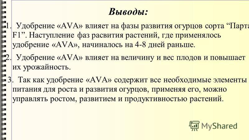 Выводы: 1. Удобрение «AVA» влияет на фазы развития огурцов сорта Парта F1. Наступление фаз развития растений, где применялось удобрение «AVA», начиналось на 4-8 дней раньше. 2. Удобрение «AVA» влияет на величину и вес плодов и повышает их урожайность