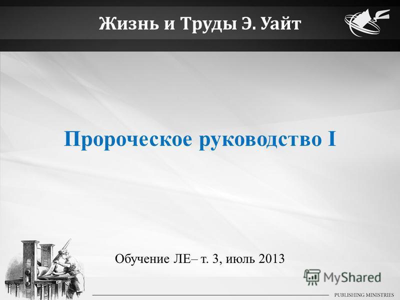 Жизнь и Труды Э. Уайт Пророческое руководство I Обучение ЛЕ– т. 3, июль 2013