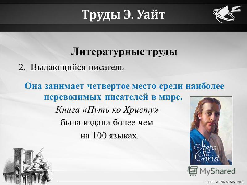 Труды Э. Уайт Литературные труды 2. Выдающийся писатель Она занимает четвертое место среди наиболее переводимых писателей в мире. Книга «Путь ко Христу» была издана более чем на 100 языках.
