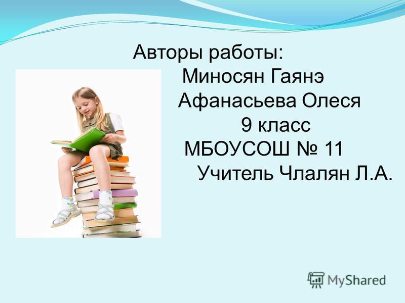 Авторы работы: Миносян Гаянэ Афанасьева Олеся 9 класс МБОУСОШ 11 Учитель Члалян Л.А.