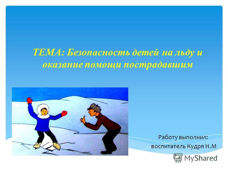 ТЕМА: Безопасность детей на льду и оказание помощи пострадавшим Работу выполнил: воспитатель Кудря Н.М