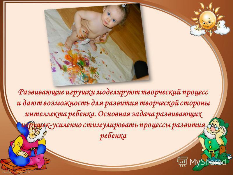 FokinaLida.75@mail.ru Развивающие игрушки моделируют творческий процесс и дают возможность для развития творческой стороны интеллекта ребенка. Основная задача развивающих игрушек-усиленно стимулировать процессы развития ребенка