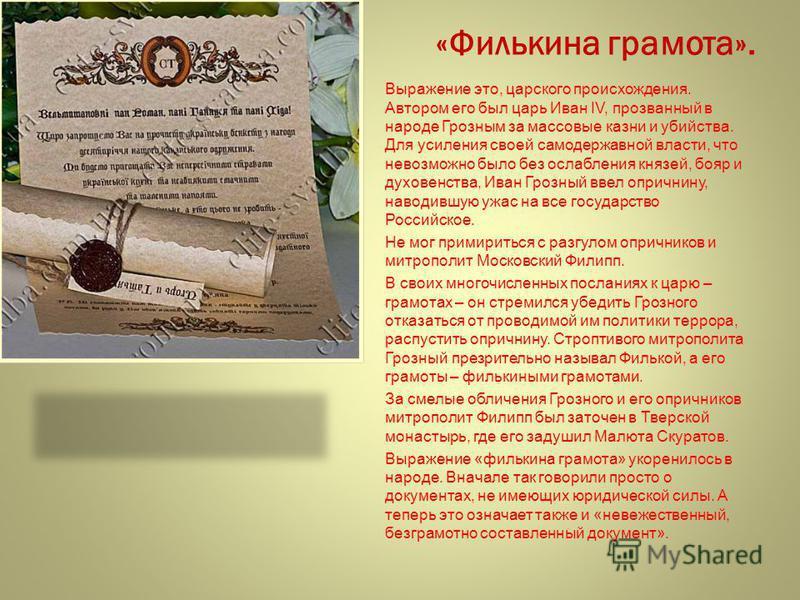 «Филькина грамота». Выражение это, царского происхождения. Автором его был царь Иван IV, прозванный в народе Грозным за массовые казни и убийства. Для усиления своей самодержавной власти, что невозможно было без ослабления князей, бояр и духовенства,