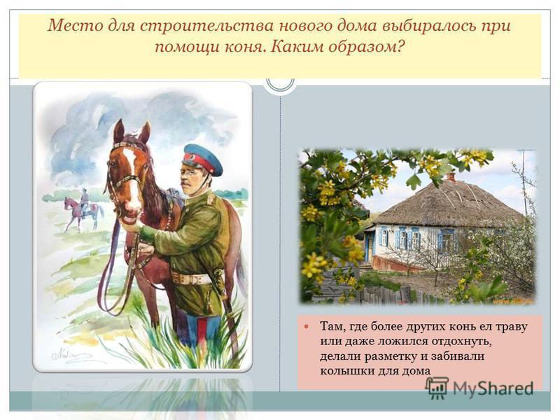 Место для строительства нового дома выбиралось при помощи коня. Каким образом? Там, где более других конь ел траву или даже ложился отдохнуть, делали разметку и забивали колышки для дома