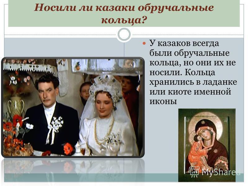 Носили ли казаки обручальные кольца? У казаков всегда были обручальные кольца, но они их не носили. Кольца хранились в ладанке или киоте именной иконы