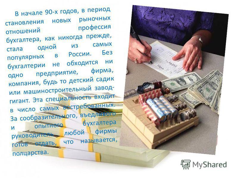 В начале 90-х годов, в период становления новых рыночных отношений профессия бухгалтера, как никогда прежде, стала одной из самых популярных в России. Без бухгалтерии не обходится ни одно предприятие, фирма, компания, будь то детский садик или машино