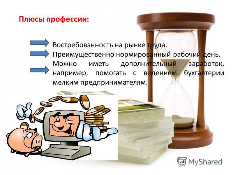 Плюсы профессии: Востребованность на рынке труда. Преимущественно нормированный рабочий день. Можно иметь дополнительный заработок, например, помогать с ведением бухгалтерии мелким предпринимателям.