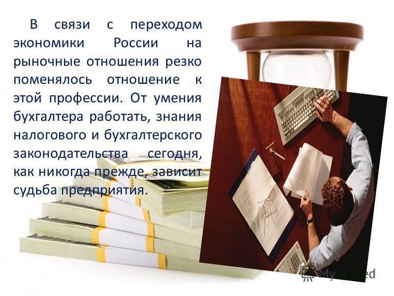 В связи с переходом экономики России на рыночные отношения резко поменялось отношение к этой профессии. От умения бухгалтера работать, знания налогового и бухгалтерского законодательства сегодня, как никогда прежде, зависит судьба предприятия.