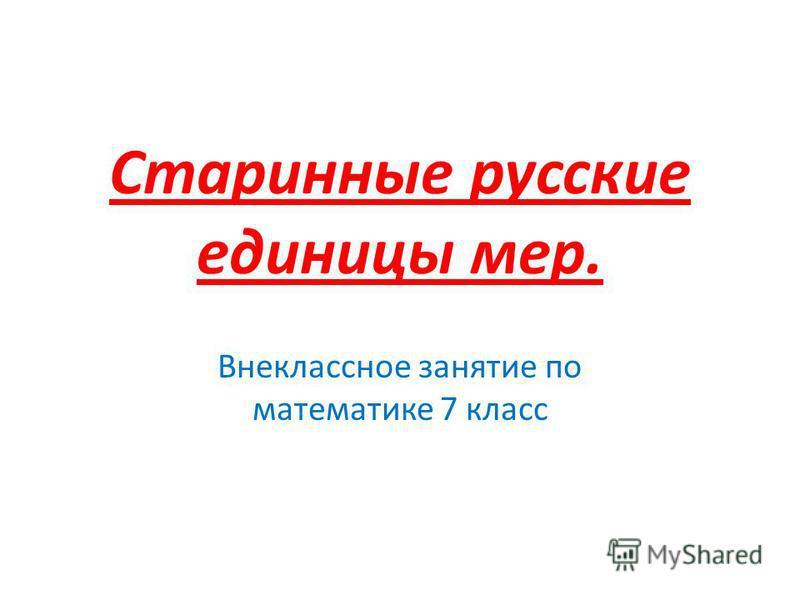 Старинные русские единицы мер. Внеклассное занятие по математике 7 класс