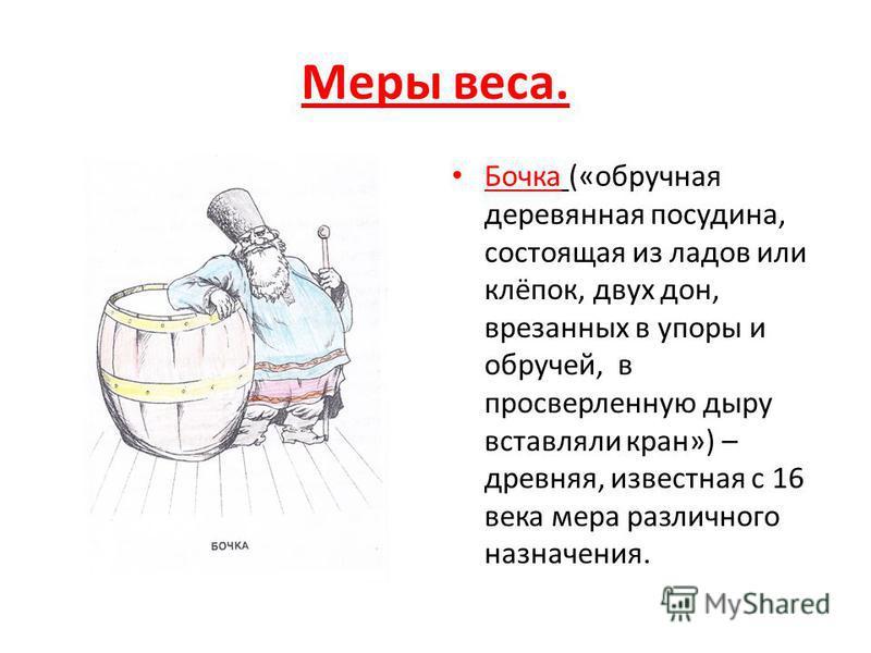 Меры веса. Бочка («обручная деревянная посудина, состоящая из ладов или клёпок, двух дон, врезанных в упоры и обручей, в просверленную дыру вставляли кран») – древняя, известная с 16 века мера различного назначения.