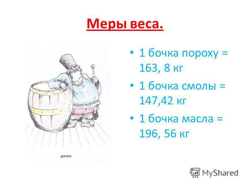 Меры веса. 1 бочка пороху = 163, 8 кг 1 бочка смолы = 147,42 кг 1 бочка масла = 196, 56 кг