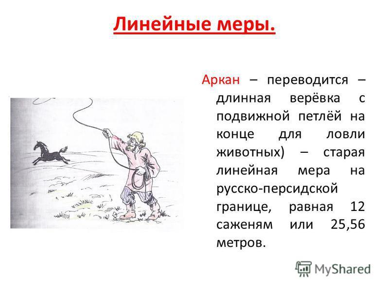 Линейные меры. Аркан – переводится – длинная верёвка с подвижной петлёй на конце для ловли животных) – старая линейная мера на русско-персидской границе, равная 12 саженям или 25,56 метров.
