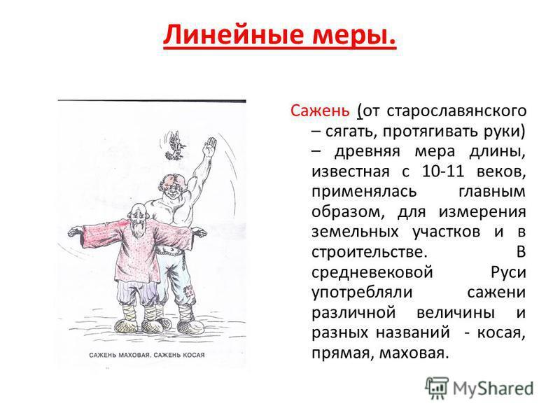 Линейные меры. Сажень (от старославянского – сягать, протягивать руки) – древняя мера длины, известная с 10-11 веков, применялась главным образом, для измерения земельных участков и в строительстве. В средневековой Руси употребляли сажени различной в