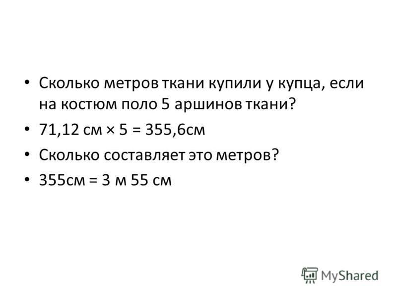 Сколько метров ткани купили у купца, если на костюм поло 5 аршинов ткани? 71,12 см × 5 = 355,6 см Сколько составляет это метров? 355 см = 3 м 55 см