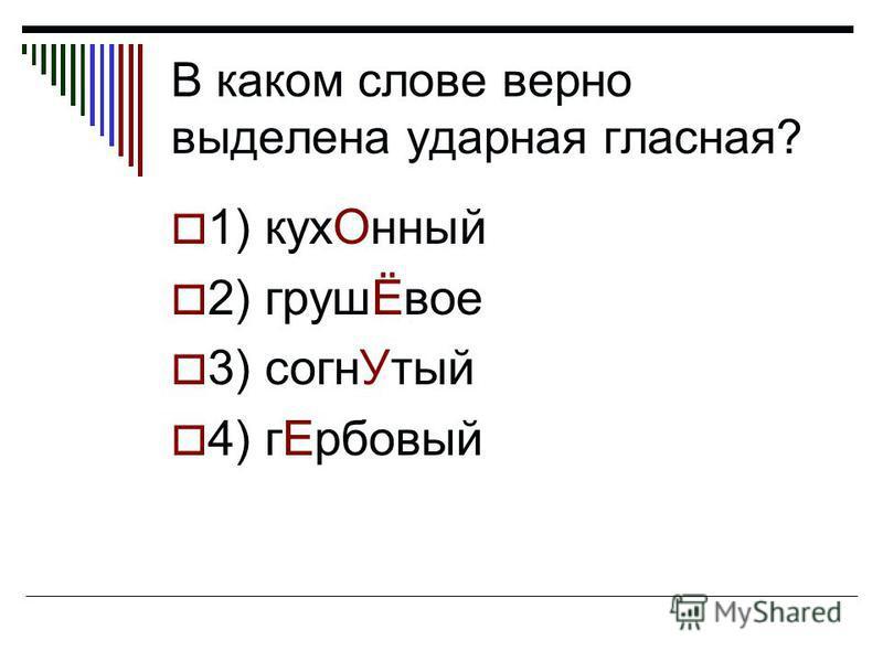 В каком слове верно выделена ударная гласная? 1) кук Онный 2) грушЁвое 3) согн Утый 4) г Ербовый