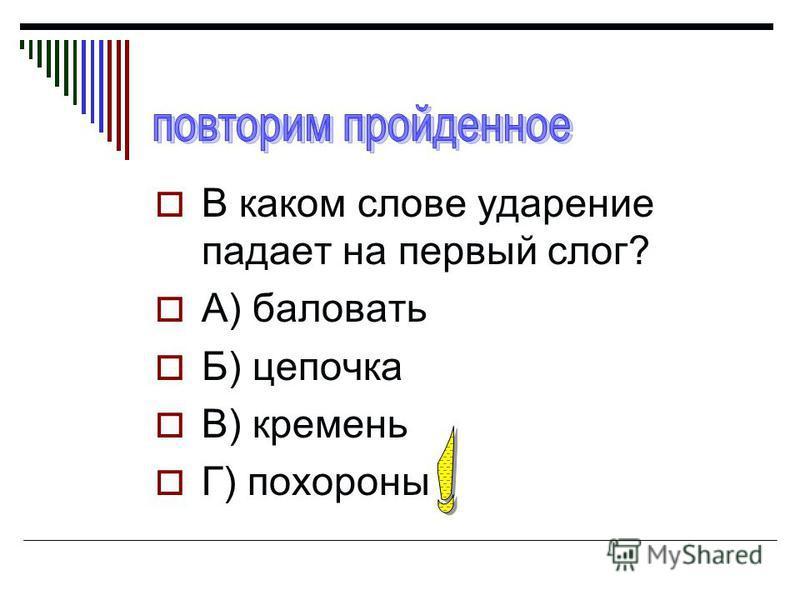 В каком слове ударение падает на первый слог? А) баловать Б) цепочка В) кремень Г) похороны