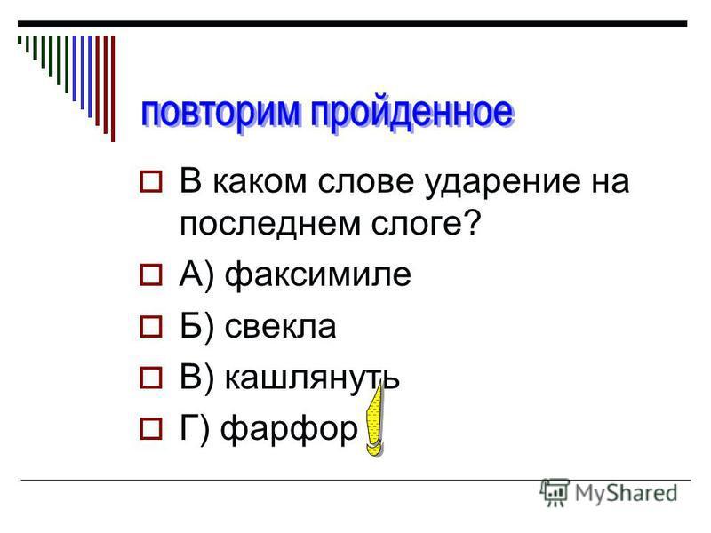 В каком слове ударение на последнем слоге? А) факсимиле Б) свекла В) кашлянуть Г) фарфор