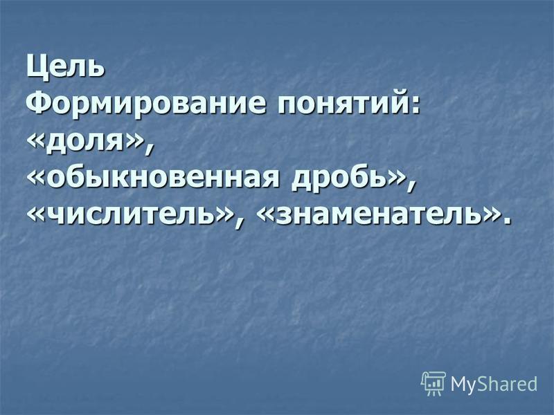 Цель Формирование понятий: «доля», «обыкновенная дробь», «числитель», «знаменатель».
