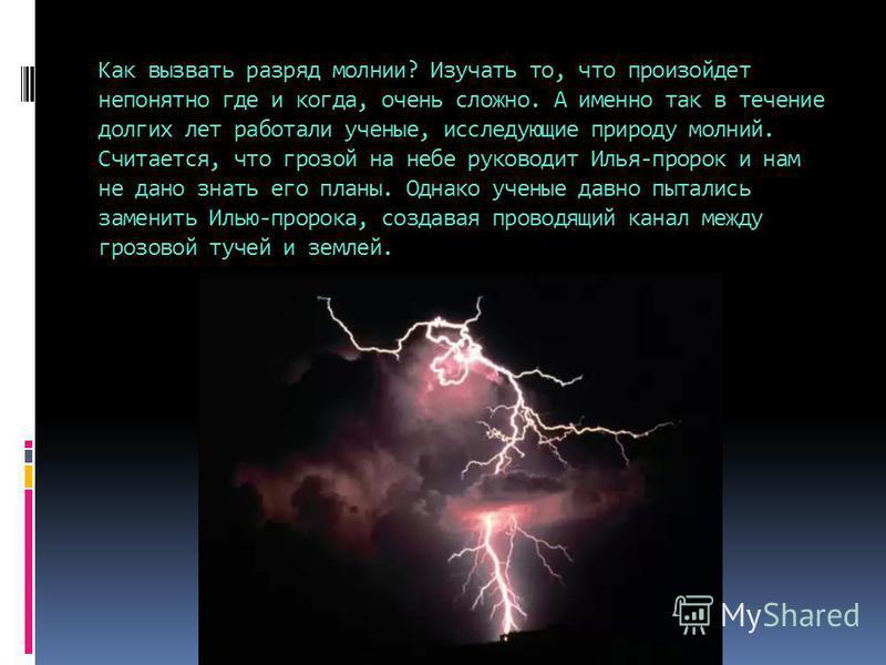 Как вызвать разряд молнии? Изучать то, что произойдет непонятно где и когда, очень сложно. А именно так в течение долгих лет работали ученые, исследующие природу молний. Считается, что грозой на небе руководит Илья-пророк и нам не дано знать его план