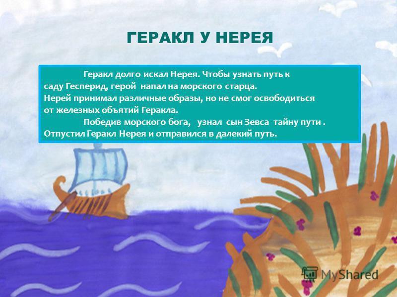 ГЕРАКЛ У НЕРЕЯ Геракл долго искал Нерея. Чтобы узнать путь к саду Гесперид, герой напал на морского старца. Нерей принимал различные образы, но не смог освободиться от железных объятий Геракла. Победив морского бога, узнал сын Зевса тайну пути. Отпус