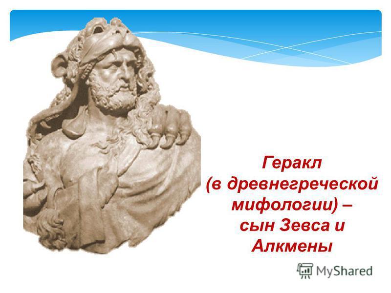 Геракл (в древнегреческой мифологии) – сын Зевса и Алкмены