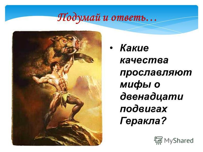 Какие качества прославляют мифы о двенадцати подвигах Геракла? Подумай и ответь…