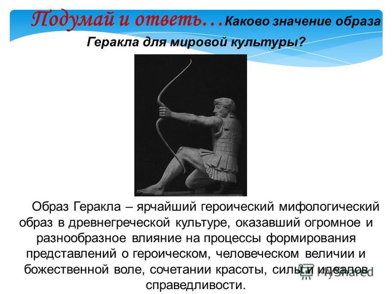 Подумай и ответь… Каково значение образа Геракла для мировой культуры? Образ Геракла – ярчайший героический мифологический образ в древнегреческой культуре, оказавший огромное и разнообразное влияние на процессы формирования представлений о героическ