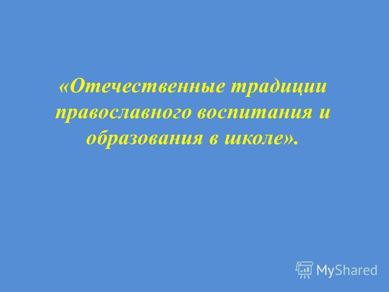 «Отечественные традиции православного воспитания и образования в школе».