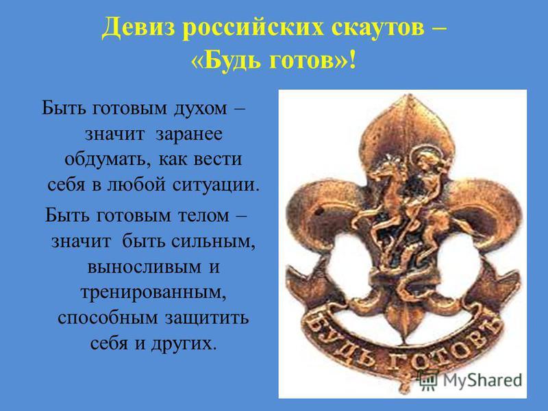 Девиз российских скаутов – «Будь готов»! Быть готовым духом – значит заранее обдумать, как вести себя в любой ситуации. Быть готовым телом – значит быть сильным, выносливым и тренированным, способным защитить себя и других.