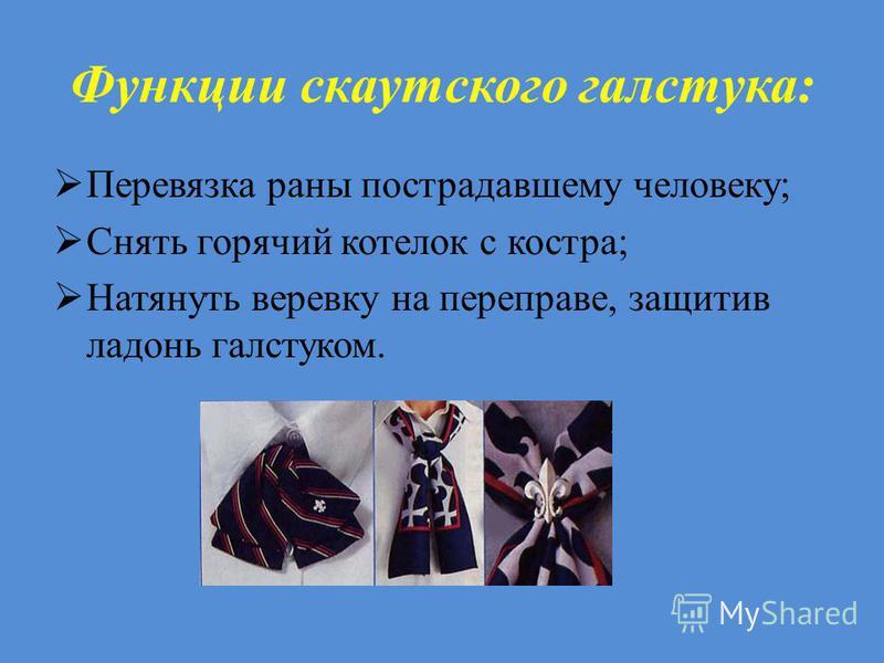 Функции скаутскойго галстука: Перевязка раны пострадавшему человеку; Снять горячий котелок с костра; Натянуть веревку на переправе, защитив ладонь галстуком.