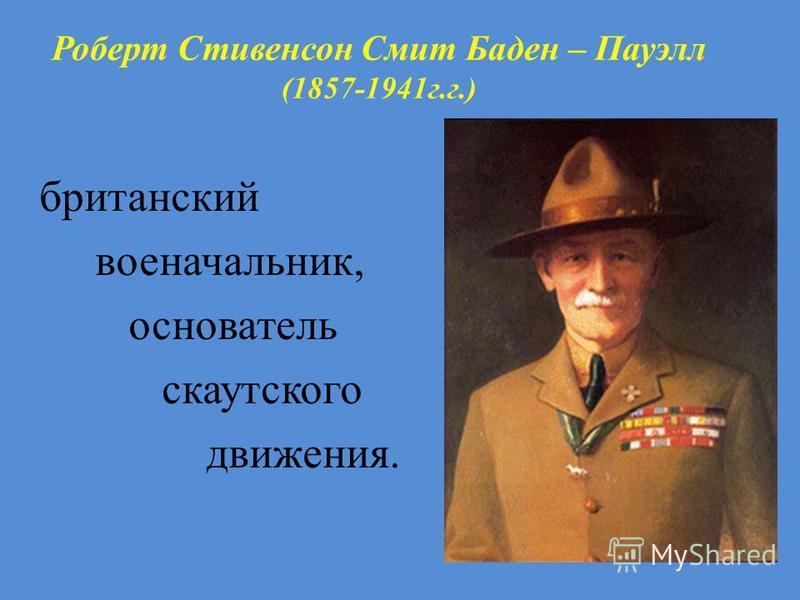 Роберт Стивенсон Смит Баден – Пауэлл (1857-1941 г.г.) британский военачальник, основатель скаутскойго движения.