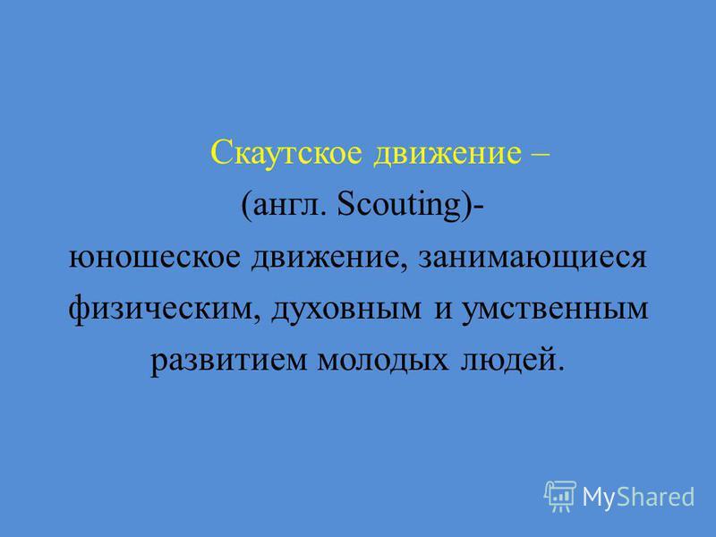 Скаутское движение – (англ. Scouting)- юношеское движение, занимающиеся физическим, духовным и умственным развитием молодых людей.