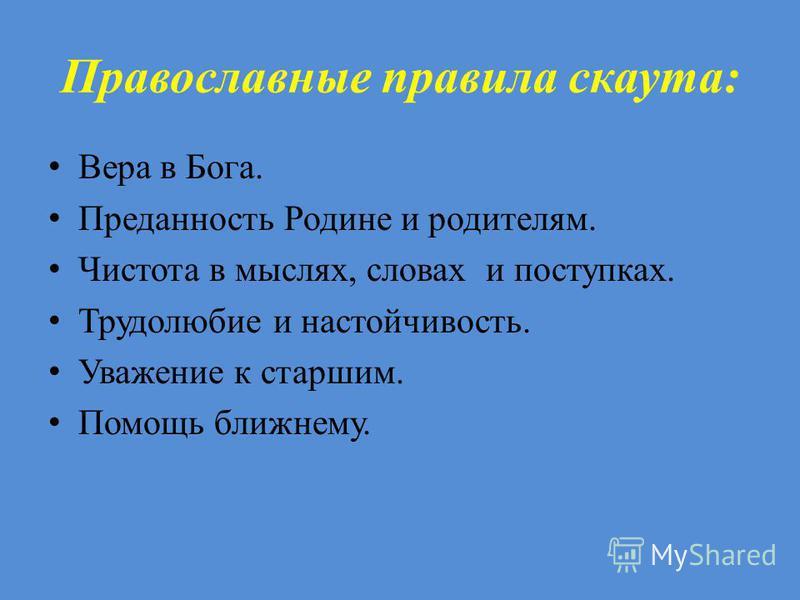 Православные правила скаута: Вера в Бога. Преданность Родине и родителям. Чистота в мыслях, словах и поступках. Трудолюбие и настойчивость. Уважение к старшим. Помощь ближнему.