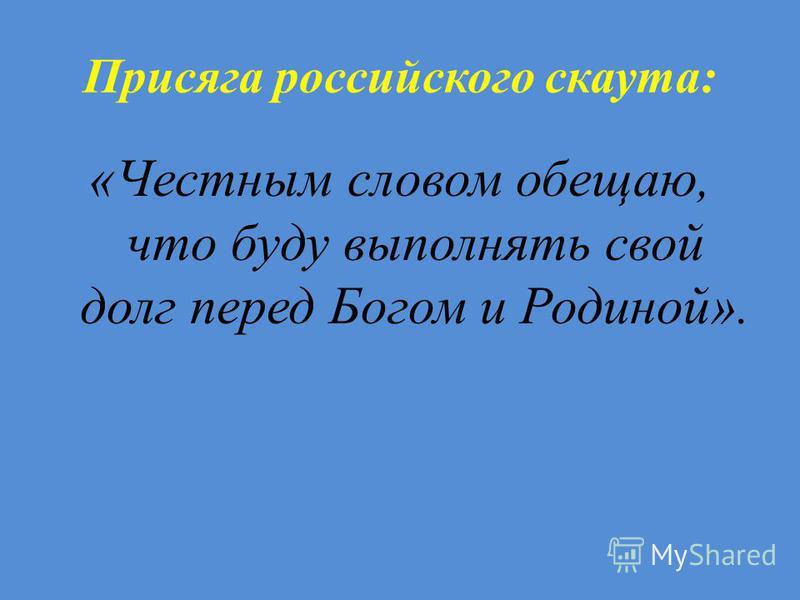 Присяга российского скаута: «Честным словом обещаю, что буду выполнять свой долг перед Богом и Родиной».