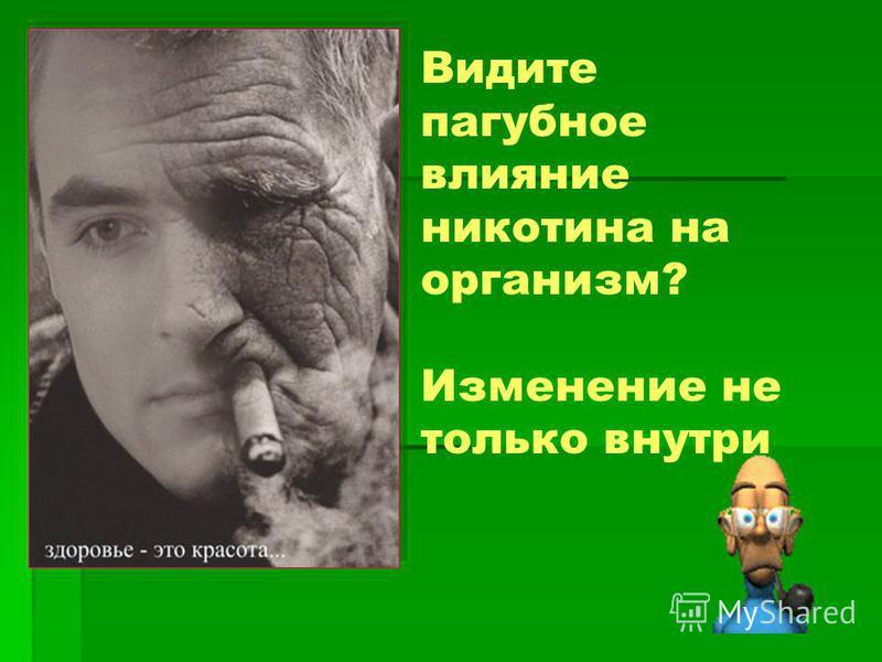 Видите пагубное влияние никотина на организм? Изменение не только внутри