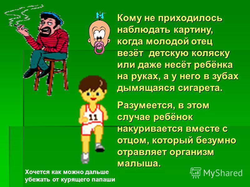 Кому не приходилось наблюдать картину, когда молодой отец везёт детскую коляску или даже несёт ребёнка на руках, а у него в зубах дымящаяся сигарета. Разумеется, в этом случае ребёнок накуривается вместе с отцом, который безумно отравляет организм ма