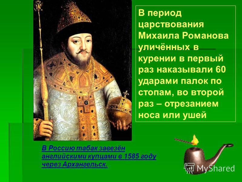 В период царствования Михаила Романова уличённых в курении в первый раз наказывали 60 ударами палок по стопам, во второй раз – отрезанием носа или ушей В Россию табак завезён английскими купцами в 1585 году через Архангельск.
