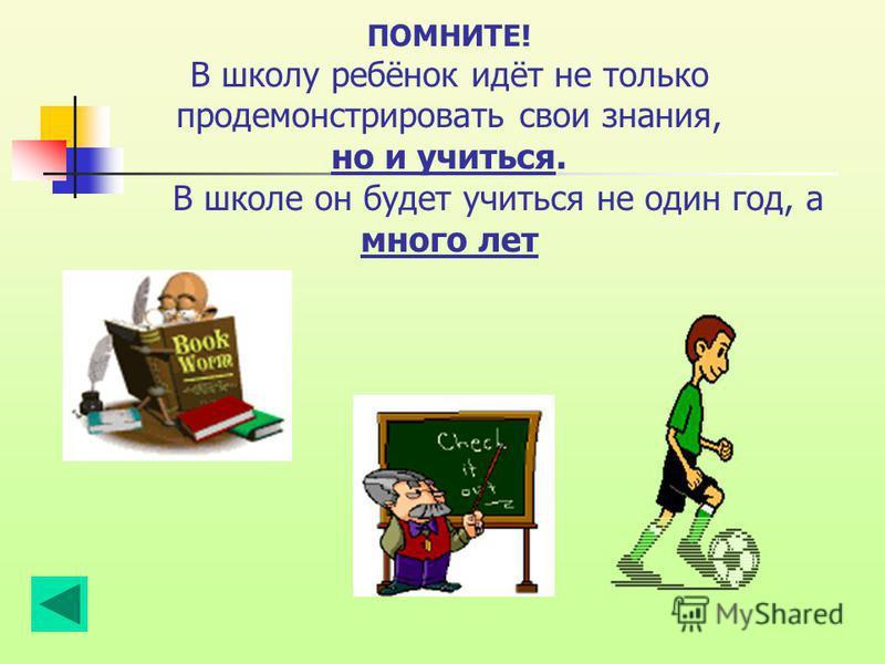 ПОМНИТЕ! В школу ребёнок идёт не только продемонстрировать свои знания, но и учиться. В школе он будет учиться не один год, а много лет