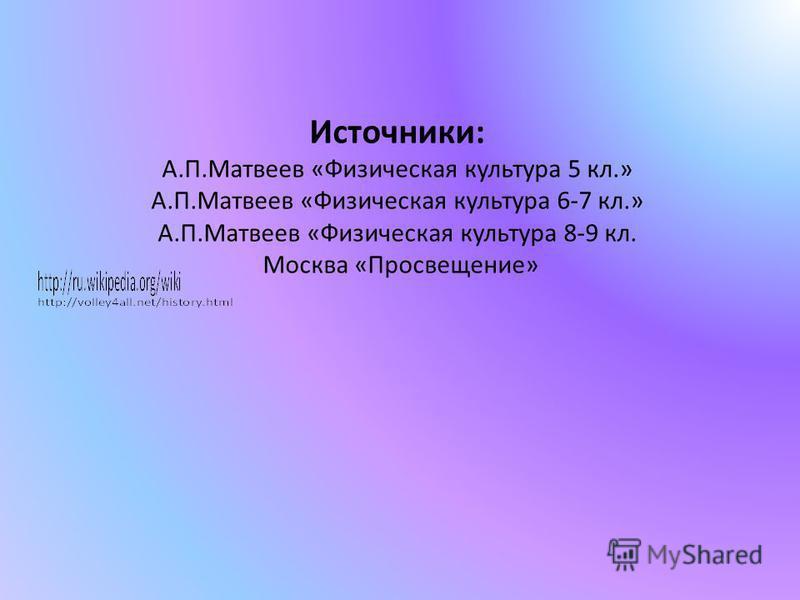 Источники: А.П.Матвеев «Физическая культура 5 кл.» А.П.Матвеев «Физическая культура 6-7 кл.» А.П.Матвеев «Физическая культура 8-9 кл. Москва «Просвещение»