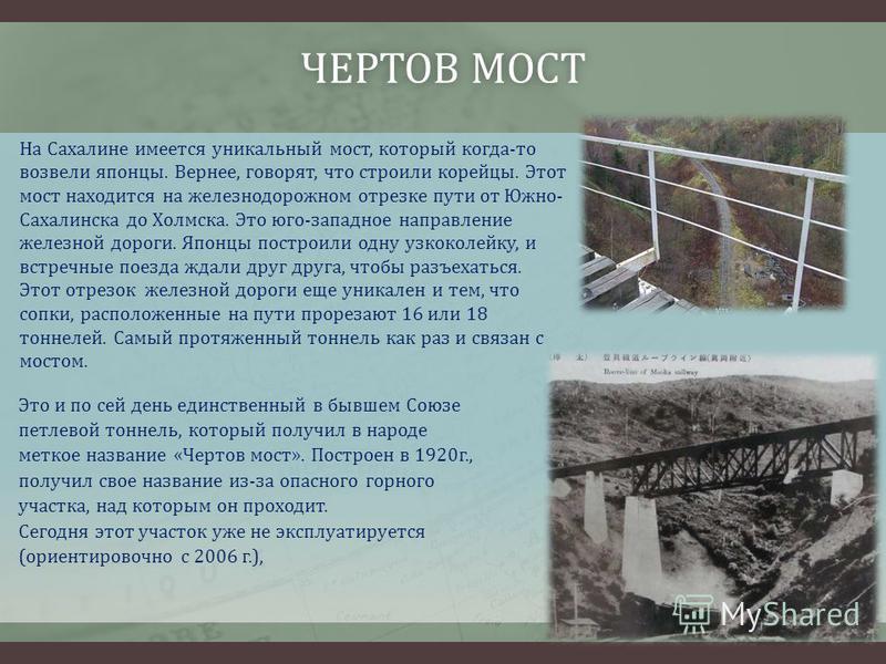 ЧЕРТОВ МОСТЧЕРТОВ МОСТ На Сахалине имеется уникальный мост, который когда-то возвели японцы. Вернее, говорят, что строили корейцы. Этот мост находится на железнодорожном отрезке пути от Южно- Сахалинска до Холмска. Это юго-западное направление железн