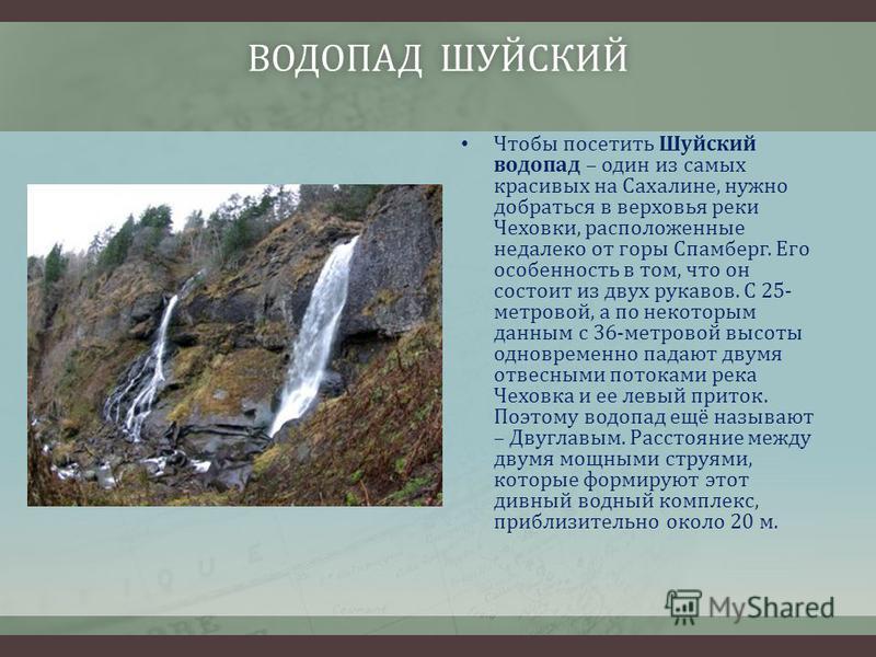 ВОДОПАД ШУЙСКИЙВОДОПАД ШУЙСКИЙ Чтобы посетить Шуйский водопад – один из самых красивых на Сахалине, нужно добраться в верховья реки Чеховки, расположенные недалеко от горы Спамберг. Его особенность в том, что он состоит из двух рукавов. С 25- метрово