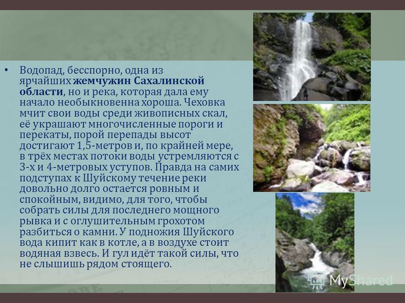 Водопад, бесспорно, одна из ярчайших жемчужин Сахалинской области, но и река, которая дала ему начало необыкновенна хороша. Чеховка мчит свои воды среди живописных скал, её украшают многочисленные пороги и перекаты, порой перепады высот достигают 1,5