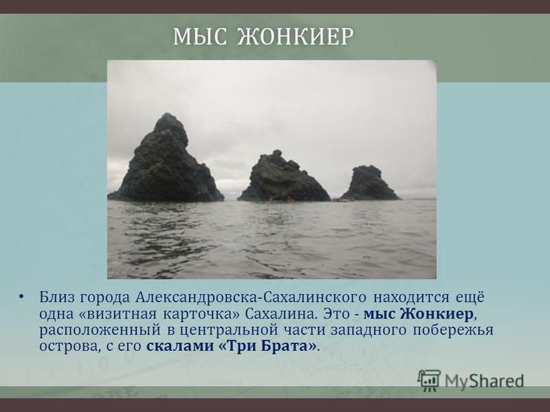 МЫС ЖОНКИЕР МЫС ЖОНКИЕР Близ города Александровска-Сахалинского находится ещё одна «визитная карточка» Сахалина. Это - мыс Жонкиер, расположенный в центральной части западного побережья острова, с его скалами «Три Брата».