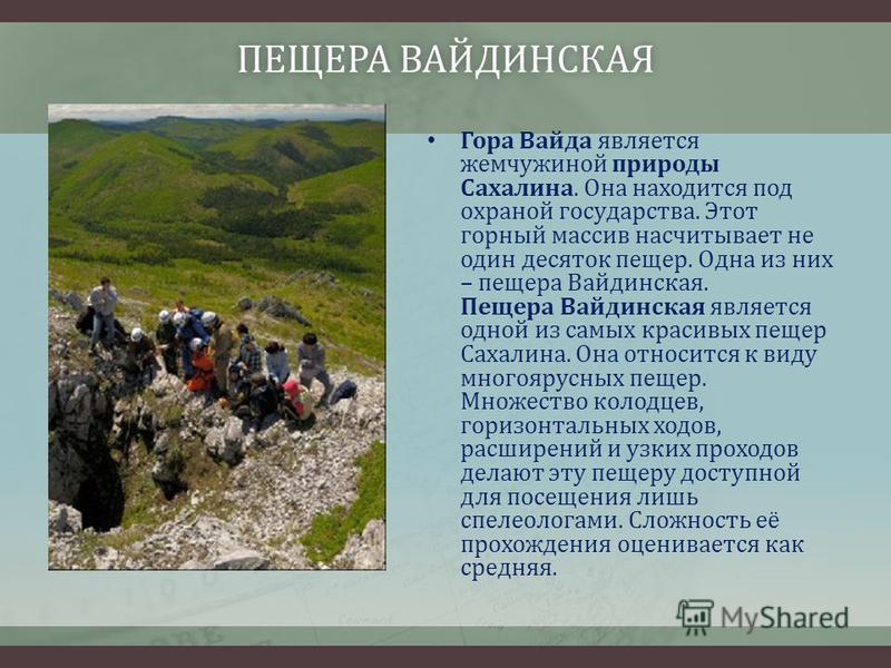 ПЕЩЕРА ВАЙДИНСКАЯПЕЩЕРА ВАЙДИНСКАЯ Гора Вайда является жемчужиной природы Сахалина. Она находится под охраной государства. Этот горный массив насчитывает не один десяток пещер. Одна из них – пещера Вайдинская. Пещера Вайдинская является одной из самы